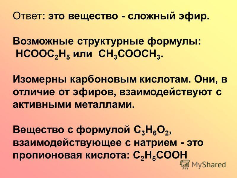 Ответ: это вещество - сложный эфир. Возможные структурные формулы: НСООС 2 Н 5 или СН 3 СООСН 3. Изомерны карбоновым кислотам. Они, в отличие от эфиров, взаимодействуют с активными металлами. Вещество с формулой С 3 Н 6 О 2, взаимодействующее с натри