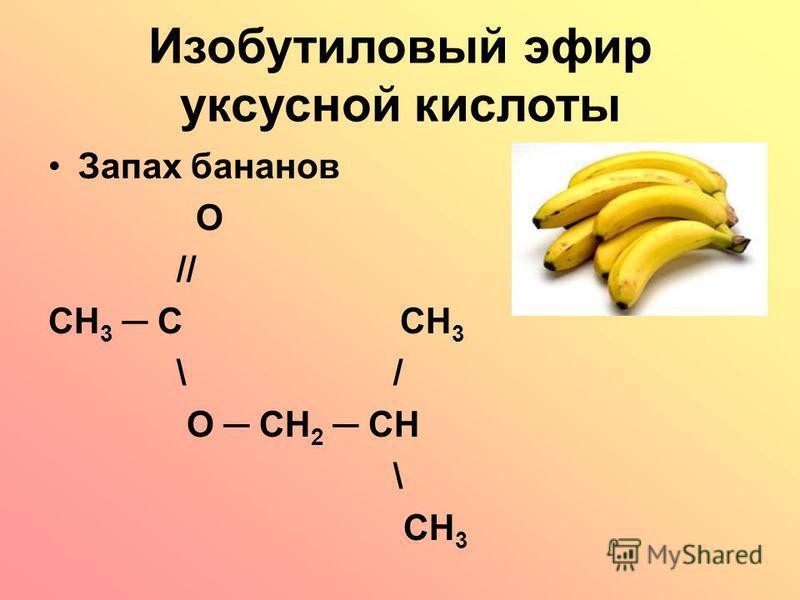 Изобутиловый эфир уксусной кислоты Запах бананов O // CH 3 C CH 3 \ / O CH 2 CH \ CH 3