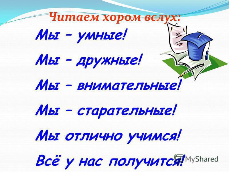 Читаем хором вслух: Мы – умные! Мы – дружные! Мы – внимательные! Мы – старательные! Мы отлично учимся! Всё у нас получится!