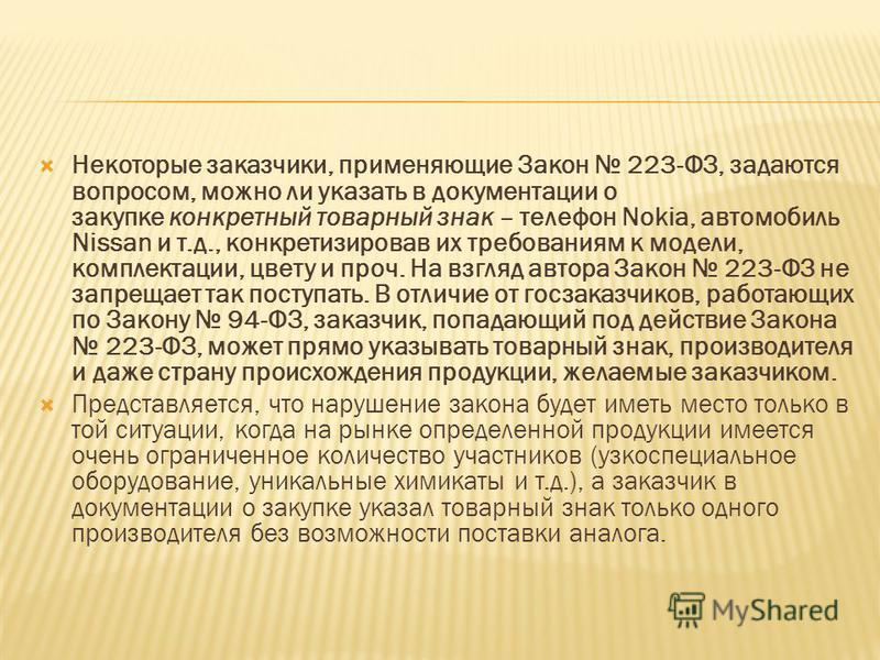Некоторые заказчики, применяющие Закон 223-ФЗ, задаются вопросом, можно ли указать в документации о закупке конкретный товарный знак – телефон Nokia, автомобиль Nissan и т.д., конкретизировав их требованиям к модели, комплектации, цвету и проч. На вз