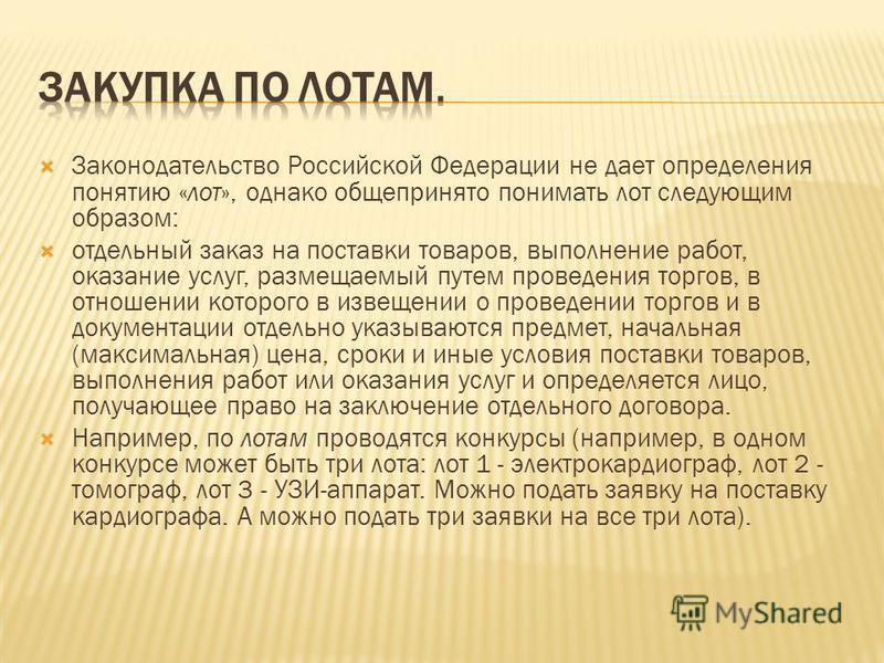 Законодательство Российской Федерации не дает определения понятию «лот», однако общепринято понимать лот следующим образом: отдельный заказ на поставки товаров, выполнение работ, оказание услуг, размещаемый путем проведения торгов, в отношении которо