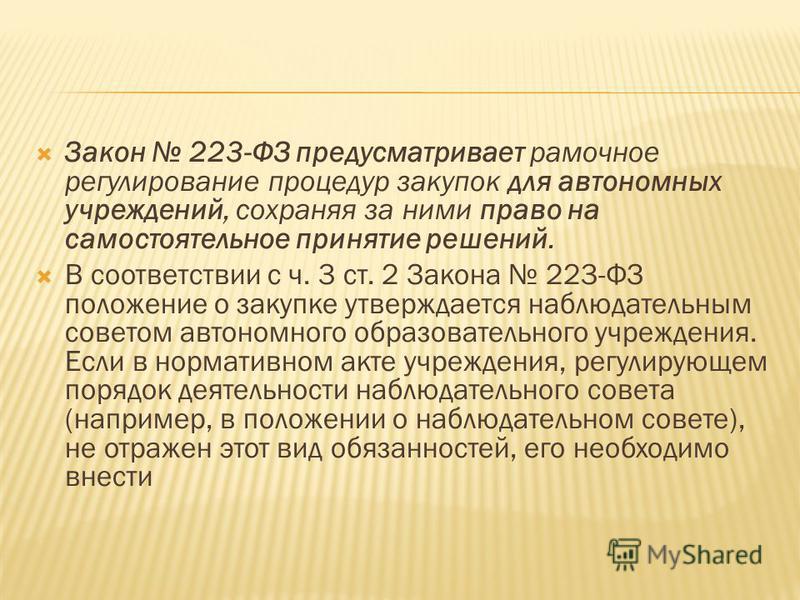 Закон 223-ФЗ предусматривает рамочное регулирование процедур закупок для автономных учреждений, сохраняя за ними право на самостоятельное принятие решений. В соответствии с ч. 3 ст. 2 Закона 223-ФЗ положение о закупке утверждается наблюдательным со
