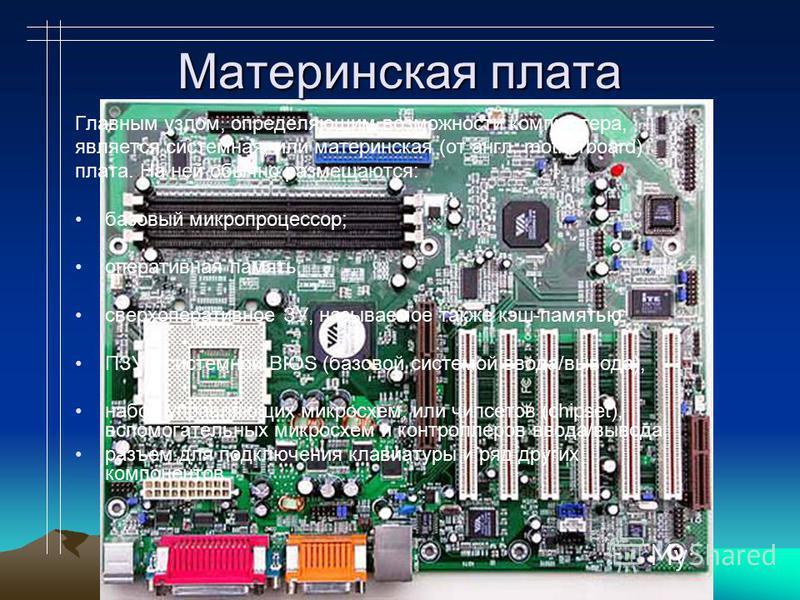 Материнская плата Главным узлом, определяющим возможности компьютера, является системная, или материнская (от англ. motherboard) плата. На ней обычно размещаются: базовый микропроцессор; оперативная память; сверхоперативное ЗУ, называемое также кэш-п