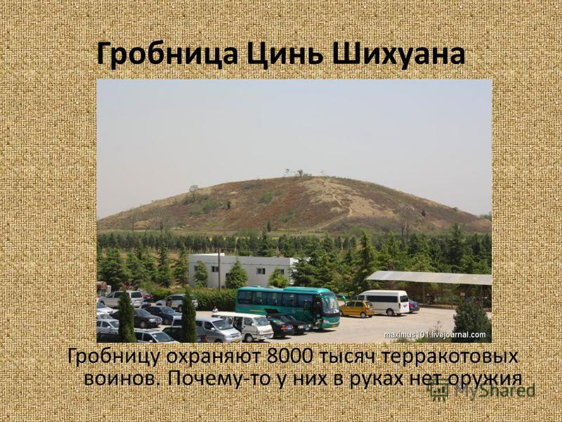 Гробница Цинь Шихуана Гробницу охраняют 8000 тысяч терракотовых воинов. Почему-то у них в руках нет оружия