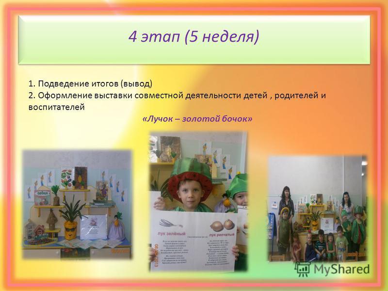 4 этап (5 неделя) 1. Подведение итогов (вывод) 2. Оформление выставки совместной деятельности детей, родителей и воспитателей «Лучок – золотой бочок»