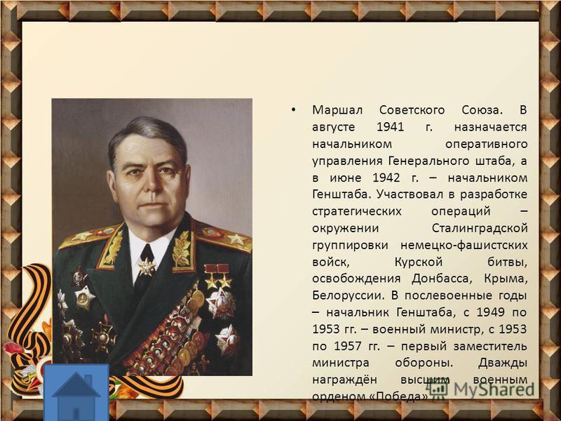 Маршал Советского Союза. В августе 1941 г. назначается начальником оперативного управления Генерального штаба, а в июне 1942 г. – начальником Генштаба. Участвовал в разработке стратегических операций – окружении Сталинградской группировки немецко-фаш