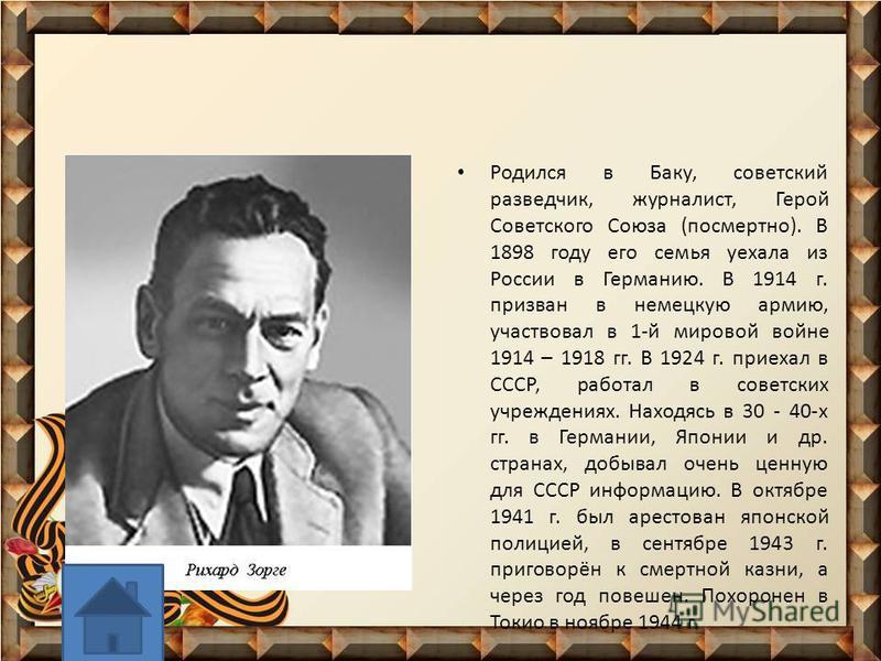 Родился в Баку, советский разведчик, журналист, Герой Советского Союза (посмертно). В 1898 году его семья уехала из России в Германию. В 1914 г. призван в немецкую армию, участвовал в 1-й мировой войне 1914 – 1918 гг. В 1924 г. приехал в СССР, работа