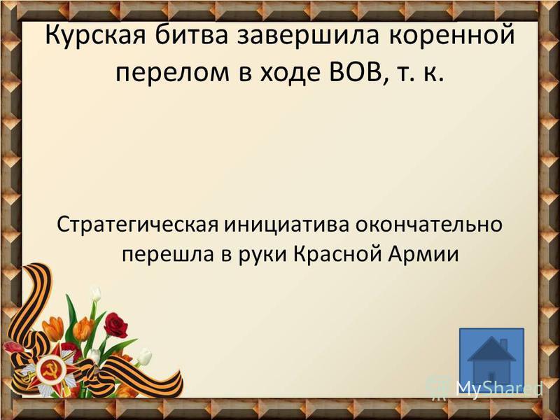 Курская битва завершила коренной перелом в ходе ВОВ, т. к. Стратегическая инициатива окончательно перешла в руки Красной Армии