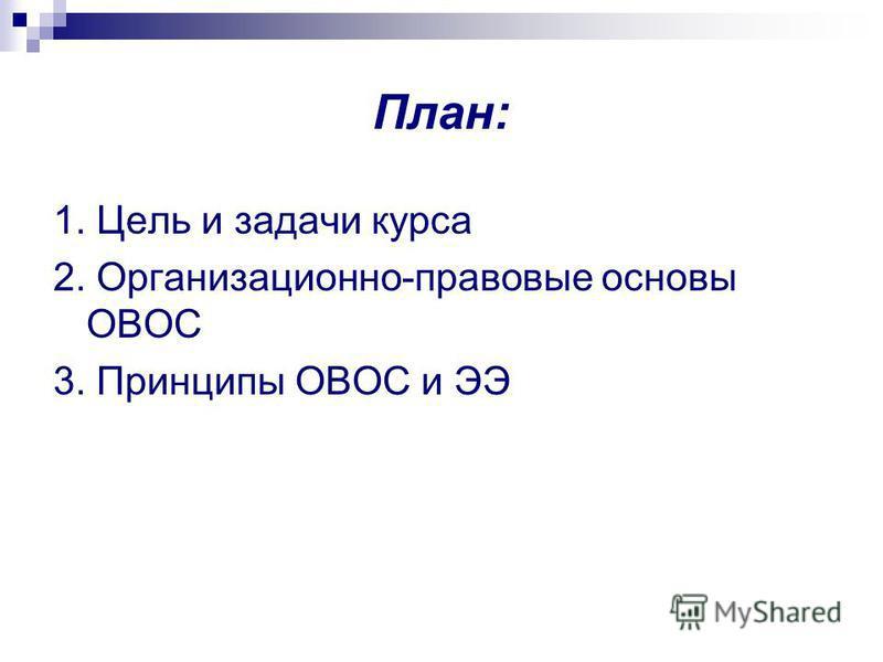 План: 1. Цель и задачи курса 2. Организационно-правовые основы ОВОС 3. Принципы ОВОС и ЭЭ