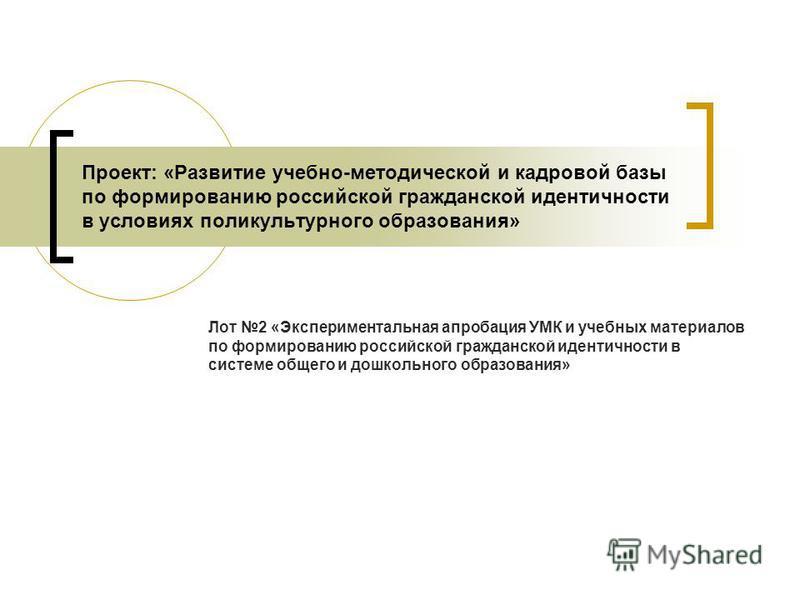 Проект: «Развитие учебно-методической и кадровой базы по формированию российской гражданской идентичности в условиях поликультурного образования» Лот 2 «Экспериментальная апробация УМК и учебных материалов по формированию российской гражданской идент