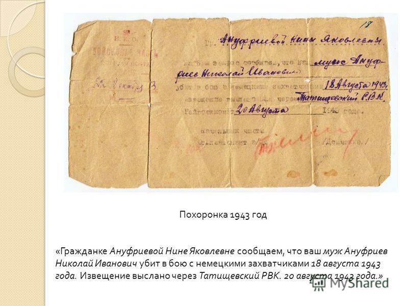Похоронка 1943 год « Гражданке Ануфриевой Нине Яковлевне сообщаем, что ваш муж Ануфриев Николай Иванович убит в бою с немецкими захватчиками 18 августа 1943 года. Извещение выслано через Татищевский РВК. 20 августа 1943 года.»
