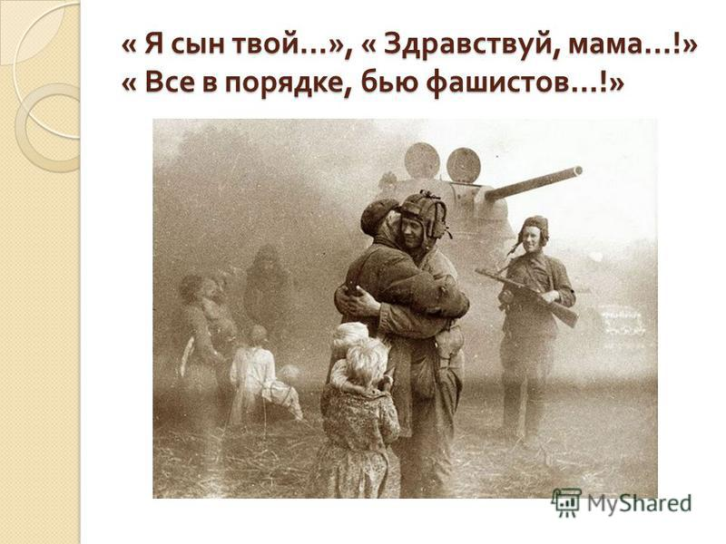 « Я сын твой …», « Здравствуй, мама …!» « Все в порядке, бью фашистов …!»