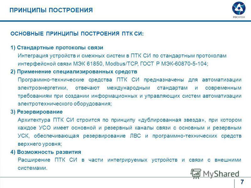 7 ПРИНЦИПЫ ПОСТРОЕНИЯ ОСНОВНЫЕ ПРИНЦИПЫ ПОСТРОЕНИЯ ПТК СИ: 1) Стандартные протоколы связи Интеграция устройств и смежных систем в ПТК СИ по стандартным протоколам интерфейсной связи МЭК 61850, Modbus/TCP, ГОСТ Р МЭК-60870-5-104; 2) Применение специал