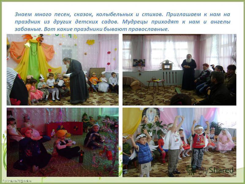 Знаем много песен, сказок, колыбельных и стихов. Приглашаем к нам на праздник из других детских садов. Мудрецы приходят к нам и ангелы забавные. Вот какие праздники бывают православные.