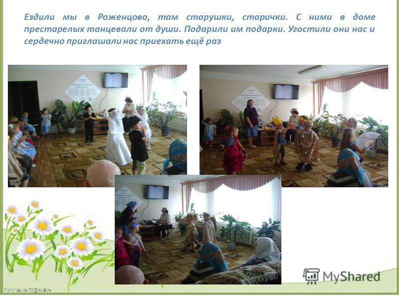Ездили мы в Роженцово, там старушки, старички. С ними в доме престарелых танцевали от души. Подарили им подарки. Угостили они нас и сердечно приглашали нас приехать ещё раз