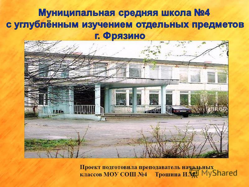 Проект подготовила преподаватель начальных классов МОУ СОШ 4 Трошина И.М.