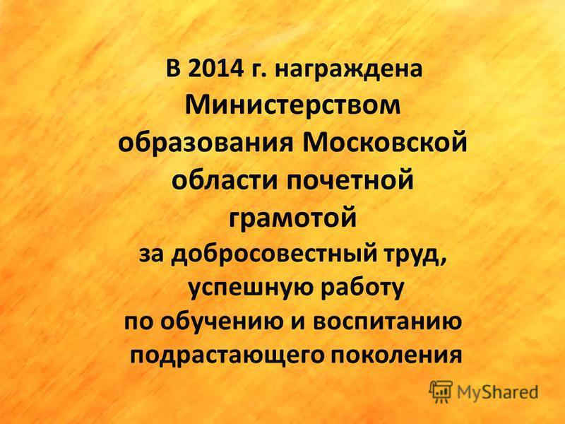 В 2014 г. награждена Министерством образования Московской области почетной грамотой за добросовестный труд, успешную работу по обучению и воспитанию подрастающего поколения