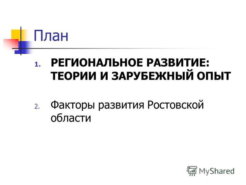 План 1. РЕГИОНАЛЬНОЕ РАЗВИТИЕ: ТЕОРИИ И ЗАРУБЕЖНЫЙ ОПЫТ 2. Факторы развития Ростовской области