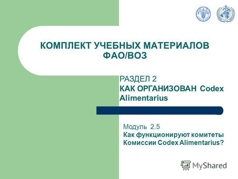 КОМПЛЕКТ УЧЕБНЫХ МАТЕРИАЛОВ ФАО/ВОЗ РАЗДЕЛ 2 КАК ОРГАНИЗОВАН Codex Alimentarius Модуль 2.5 Как функционируют комитеты Комиссии Codex Alimentarius?