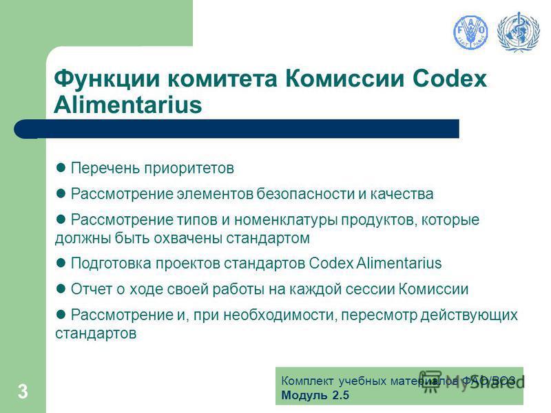 Комплект учебных материалов ФАО/ВОЗ Модуль 2.5 3 Функции комитета Комиссии Codex Alimentarius Перечень приоритетов Рассмотрение элементов безопасности и качества Рассмотрение типов и номенклатуры продуктов, которые должны быть охвачены стандартом Под