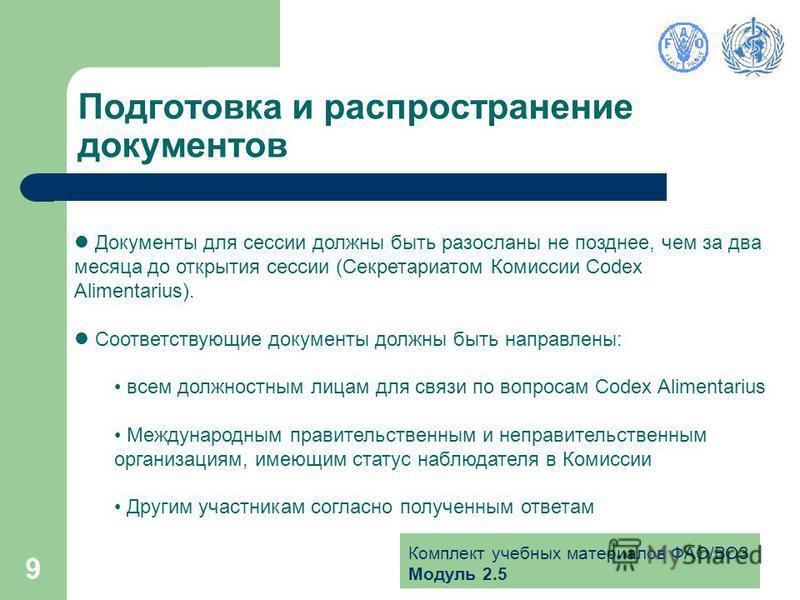 Комплект учебных материалов ФАО/ВОЗ Модуль 2.5 9 Подготовка и распространение документов Документы для сессии должны быть разосланы не позднее, чем за два месяца до открытия сессии (Секретариатом Комиссии Codex Alimentarius). Соответствующие документ