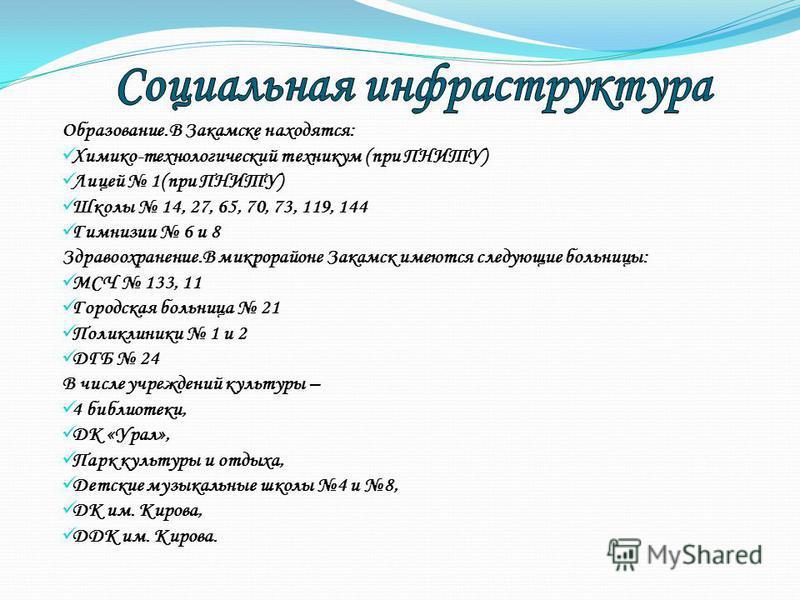 Образование.В Закамске находятся: Химико-технологический техникум (при ПНИТУ) Лицей 1(при ПНИТУ) Школы 14, 27, 65, 70, 73, 119, 144 Гимнизии 6 и 8 Здравоохранение.В микрорайоне Закамск имеются следующие больницы: МСЧ 133, 11 Городская больница 21 Пол