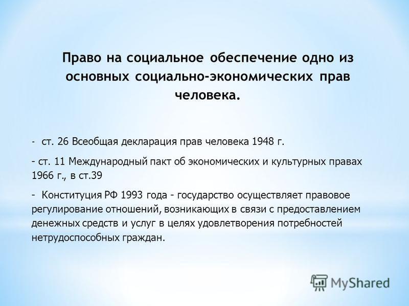 Право на социальное обеспечение одно из основных социально-экономических прав человека. - ст. 26 Всеобщая декларация прав человека 1948 г. - ст. 11 Международный пакт об экономических и культурных правах 1966 г., в ст.39 - Конституция РФ 1993 года -