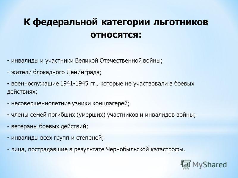 К федеральной категории льготников относятся: - инвалиды и участники Великой Отечественной войны; - жители блокадного Ленинграда; - военнослужащие 1941-1945 гг., которые не участвовали в боевых действиях; - несовершеннолетние узники концлагерей; - чл