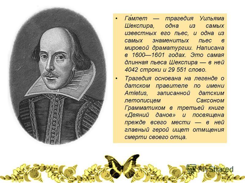 Гамлет трагедия Уильяма Шекспира, одна из самых известных его пьес, и одна из самых знаменитых пьес в мировой драматургии. Написана в 16001601 годах. Это самая длинная пьеса Шекспира в ней 4042 строки и 29 551 слово. Трагедия основана на легенде о да
