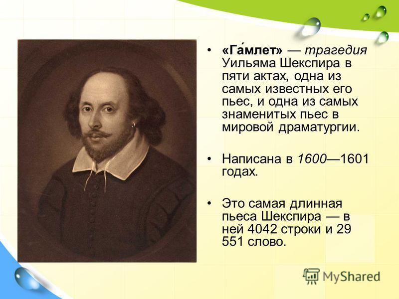 «Га́млет» трагедия Уильяма Шекспира в пяти актах, одна из самых известных его пьес, и одна из самых знаменитых пьес в мировой драматургии. Написана в 16001601 годах. Это самая длинная пьеса Шекспира в ней 4042 строки и 29 551 слово.