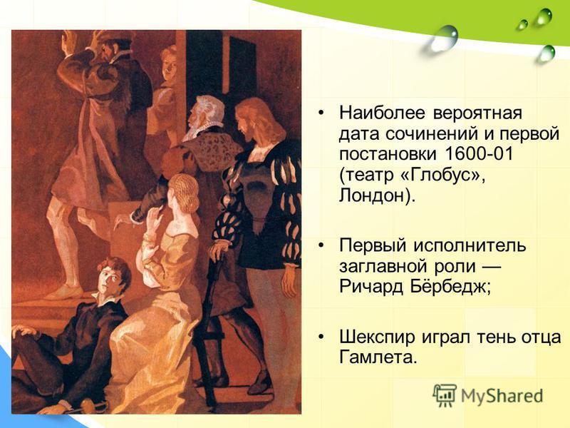 Наиболее вероятная дата сочинений и первой постановки 1600-01 (театр «Глобус», Лондон). Первый исполнитель заглавной роли Ричард Бёрбедж; Шекспир играл тень отца Гамлета.