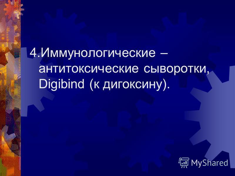 4. Иммунологические – антитоксические сыворотки, Digibind (к дигоксину).
