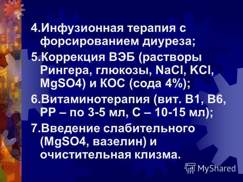 4. Инфузионная терапия с форсированием диуреза; 5. Коррекция ВЭБ (растворы Рингера, глюкозы, NaCl, KCl, MgSO4) и КОС (сода 4%); 6. Витаминотерапия (вит. В1, В6, РР – по 3-5 мл, С – 10-15 мл); 7. Введение слабительного (MgSO4, вазелин) и очистительная
