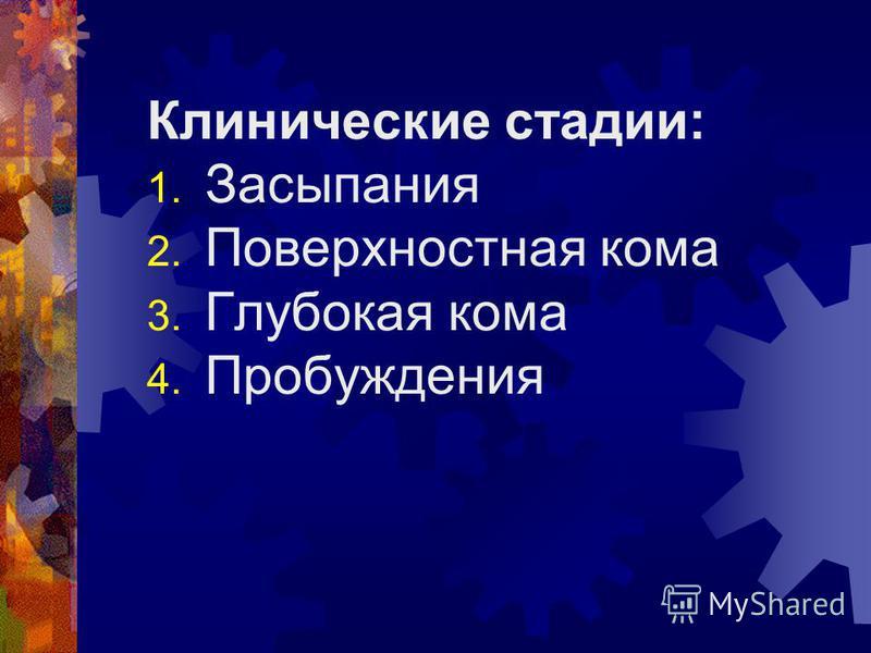 Клинические стадии: 1. Засыпания 2. Поверхностная кома 3. Глубокая кома 4. Пробуждения