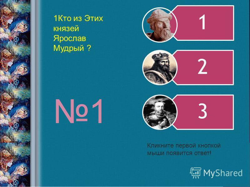 1 2 3 1Кто из Этих князей Ярослав Мудрый ? Кликните первой кнопкой мыши появится ответ! 1