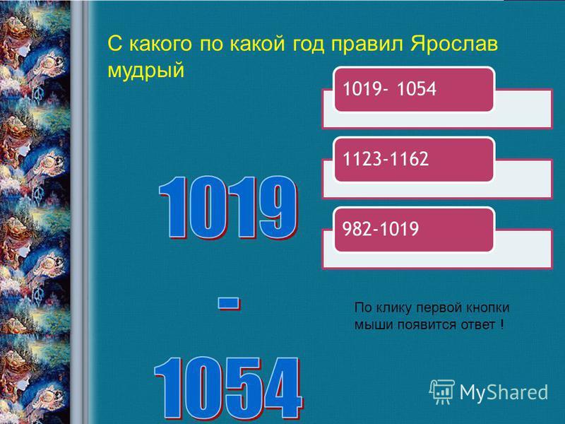1019- 10541123-1162982-1019 С какого по какой год правил Ярослав мудрый По клику первой кнопки мыши появится ответ !
