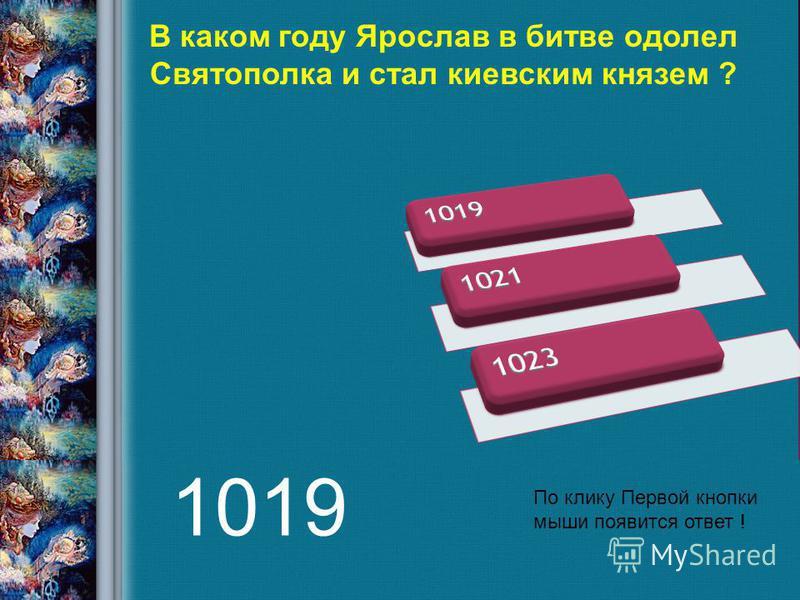 В каком году Ярослав в битве одолел Святополка и стал киевским князем ? По клику Первой кнопки мыши появится ответ ! 1019