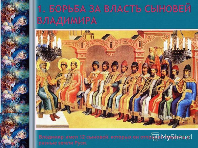 Савка Н.В., учитель истории 2008 год Владимир имел 12 сыновей, которых он отправил править в разные земли Руси.