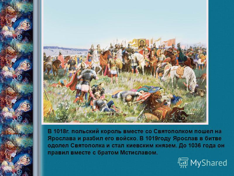 Савка Н.В., учитель истории 2008 год В 1018 г. польский король вместе со Святополком пошел на Ярослава и разбил его войско. В 1019 году Ярослав в битве одолел Святополка и стал киевским князем. До 1036 года он правил вместе с братом Мстиславом.