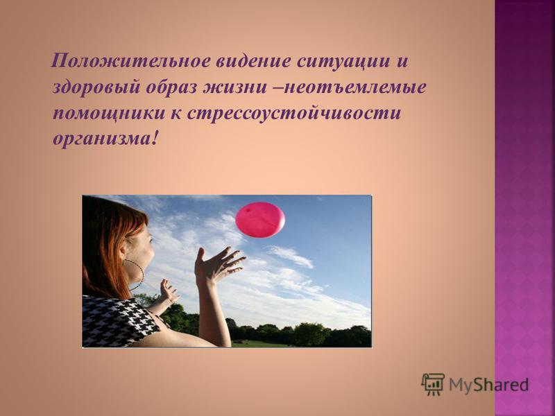 Положительное видение ситуации и здоровый образ жизни – неотъемлемые помощники к стрессоустойчивости организма !