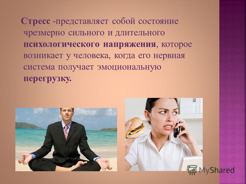 Стресс - представляет собой состояние чрезмерно сильного и длительного психологического напряжения, которое возникает у человека, когда его нервная система получает эмоциональную перегрузку.