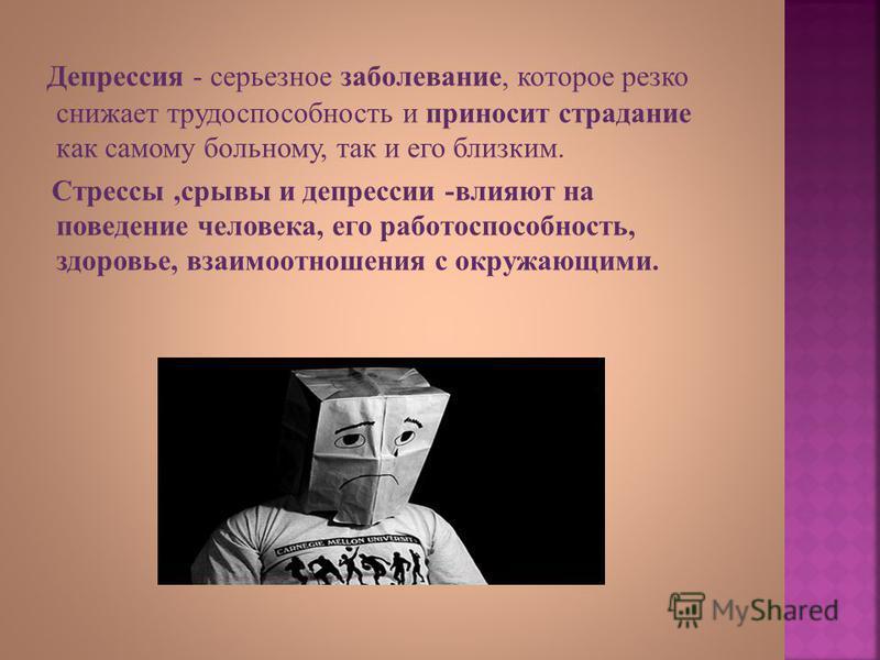Депрессия - серьезное заболевание, которое резко снижает трудоспособность и приносит страдание как самому больному, так и его близким. Стрессы, срывы и депрессии - влияют на поведение человека, его работоспособность, здоровье, взаимоотношения с окруж