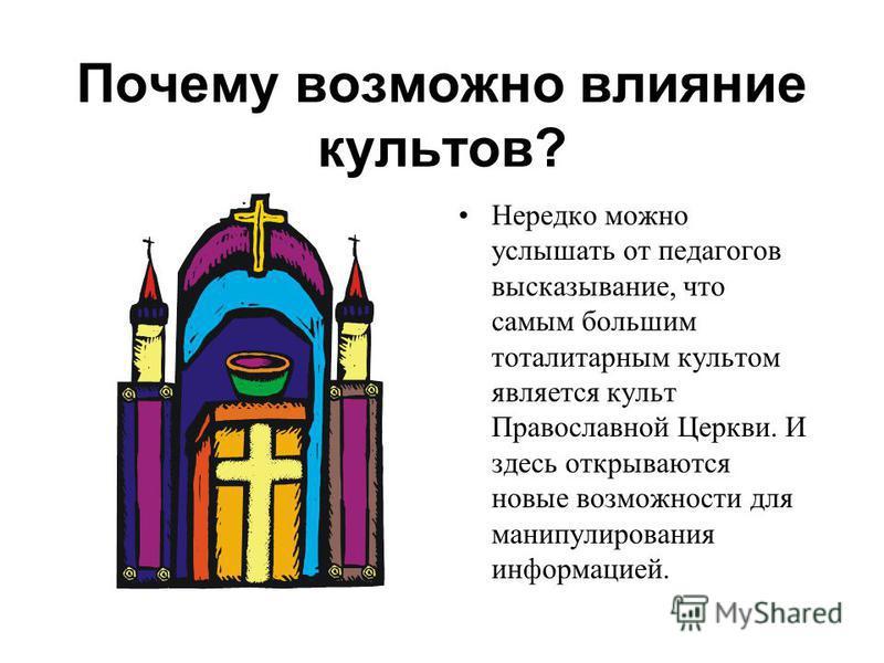 Почему возможно влияние культов? Нередко можно услышать от педагогов высказывание, что самым большим тоталитарным культом является культ Православной Церкви. И здесь открываются новые возможности для манипулирования информацией.
