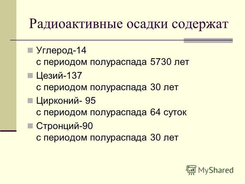 Радиоактивные осадки содержат Углерод-14 с периодом полураспада 5730 лет Цезий-137 с периодом полураспада 30 лет Цирконий- 95 с периодом полураспада 64 суток Стронций-90 с периодом полураспада 30 лет