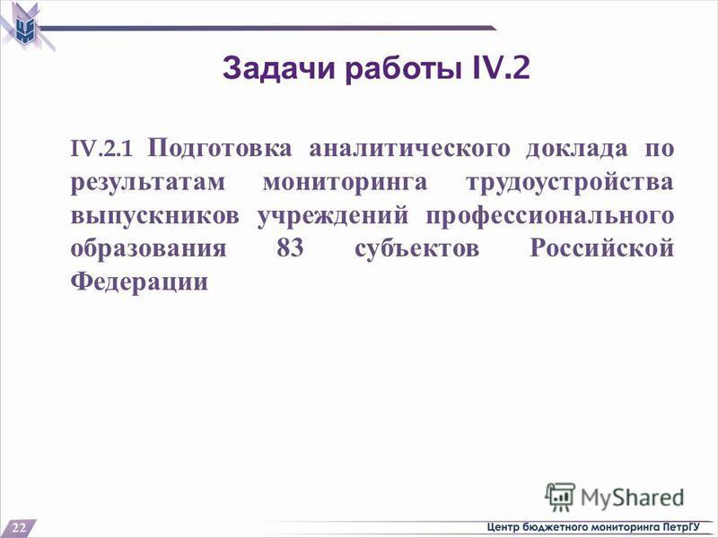 Задачи работы IV.2 IV.2.1 Подготовка аналитического доклада по результатам мониторинга трудоустройства выпускников учреждений профессионального образования 83 субъектов Российской Федерации 22