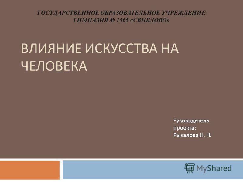 ВЛИЯНИЕ ИСКУССТВА НА ЧЕЛОВЕКА Руководитель проекта : Рыкалова Н. Н.