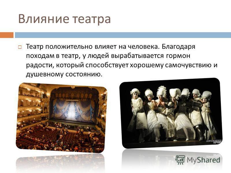 Влияние театра Театр положительно влияет на человека. Благодаря походам в театр, у людей вырабатывается гормон радости, который способствует хорошему самочувствию и душевному состоянию.