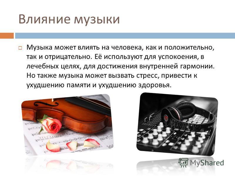 Влияние музыки Музыка может влиять на человека, как и положительно, так и отрицательно. Её используют для успокоения, в лечебных целях, для достижения внутренней гармонии. Но также музыка может вызвать стресс, привести к ухудшению памяти и ухудшению