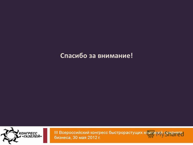 III Всероссийский конгресс быстрорастущих компаний среднего бизнеса, 30 мая 2012 г. Спасибо за внимание !