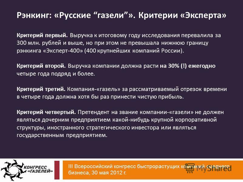 III Всероссийский конгресс быстрорастущих компаний среднего бизнеса, 30 мая 2012 г. Рэнкинг: «Русские газели». Критерии «Эксперта» Критерий первый. Выручка к итоговому году исследования перевалила за 300 млн. рублей и выше, но при этом не превышала н